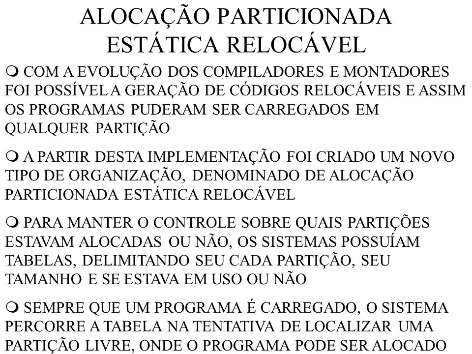 ALOCAÇÃO PARTICIONADA ESTÁTICA RELOCÁVEL COM A EVOLUÇÃO DOS COMPILADORES E MONTADORES FOI POSSÍVEL A GERAÇÃO DE CÓDIGOS RELOCÁVEIS E ASSIM OS PROGRAMAS PUDERAM SER CARREGADOS EM QUALQUER PARTIÇÃO A PARTIR DESTA IMPLEMENTAÇÃO FOI CRIADO UM NOVO TIPO DE ORGANIZAÇÃO, DENOMINADO DE ALOCAÇÃO PARTICIONADA ESTÁTICA RELOCÁVEL PARA MANTER O CONTROLE SOBRE QUAIS PARTIÇÕES ESTAVAM ALOCADAS OU NÃO, OS SISTEMAS POSSUÍAM TABELAS, DELIMITANDO SEU CADA PARTIÇÃO, SEU TAMANHO E SE ESTAVA EM USO OU NÃO SEMPRE QUE UM PROGRAMA É CARREGADO, O SISTEMA PERCORRE A TABELA NA TENTATIVA DE LOCALIZAR UMA PARTIÇÃO LIVRE, ONDE O PROGRAMA PODE SER ALOCADO