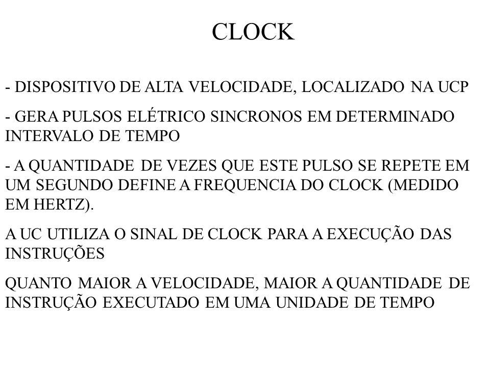 CLOCK - DISPOSITIVO DE ALTA VELOCIDADE, LOCALIZADO NA UCP - GERA PULSOS ELÉTRICO SINCRONOS EM DETERMINADO INTERVALO DE TEMPO - A QUANTIDADE DE VEZES QUE ESTE PULSO SE REPETE EM UM SEGUNDO DEFINE A FREQUENCIA DO CLOCK (MEDIDO EM HERTZ).