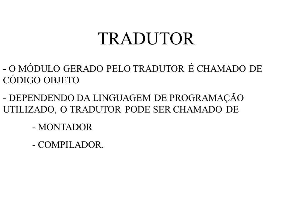 TRADUTOR - O MÓDULO GERADO PELO TRADUTOR É CHAMADO DE CÓDIGO OBJETO - DEPENDENDO DA LINGUAGEM DE PROGRAMAÇÃO UTILIZADO, O TRADUTOR PODE SER CHAMADO DE - MONTADOR - COMPILADOR.