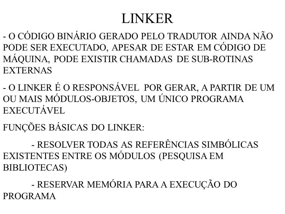 LINKER - O CÓDIGO BINÁRIO GERADO PELO TRADUTOR AINDA NÃO PODE SER EXECUTADO, APESAR DE ESTAR EM CÓDIGO DE MÁQUINA, PODE EXISTIR CHAMADAS DE SUB-ROTINAS EXTERNAS - O LINKER É O RESPONSÁVEL POR GERAR, A PARTIR DE UM OU MAIS MÓDULOS-OBJETOS, UM ÚNICO PROGRAMA EXECUTÁVEL FUNÇÕES BÁSICAS DO LINKER: - RESOLVER TODAS AS REFERÊNCIAS SIMBÓLICAS EXISTENTES ENTRE OS MÓDULOS (PESQUISA EM BIBLIOTECAS) - RESERVAR MEMÓRIA PARA A EXECUÇÃO DO PROGRAMA