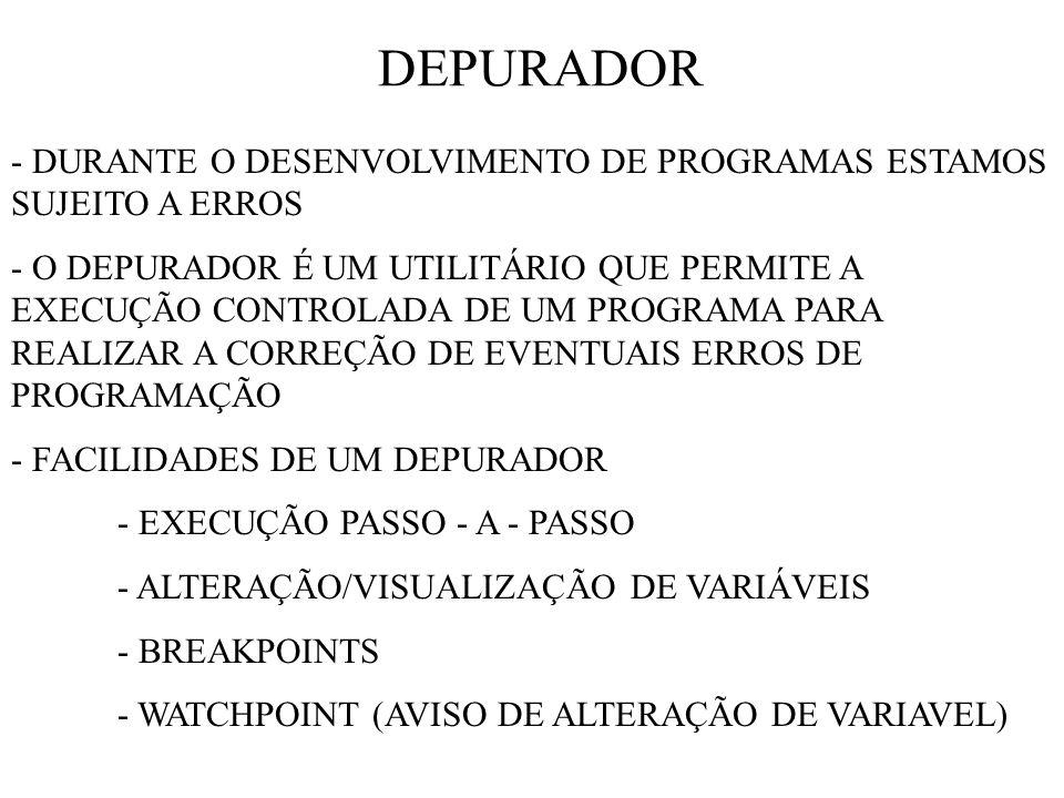 DEPURADOR - DURANTE O DESENVOLVIMENTO DE PROGRAMAS ESTAMOS SUJEITO A ERROS - O DEPURADOR É UM UTILITÁRIO QUE PERMITE A EXECUÇÃO CONTROLADA DE UM PROGRAMA PARA REALIZAR A CORREÇÃO DE EVENTUAIS ERROS DE PROGRAMAÇÃO - FACILIDADES DE UM DEPURADOR - EXECUÇÃO PASSO - A - PASSO - ALTERAÇÃO/VISUALIZAÇÃO DE VARIÁVEIS - BREAKPOINTS - WATCHPOINT (AVISO DE ALTERAÇÃO DE VARIAVEL)