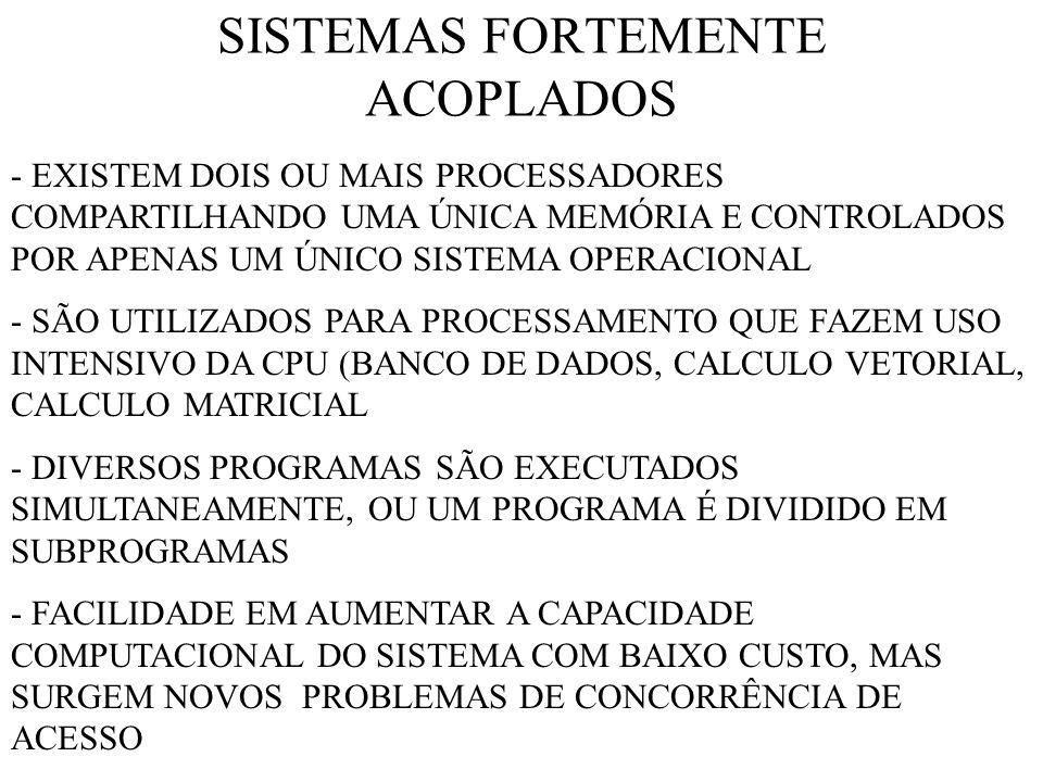 SISTEMAS FORTEMENTE ACOPLADOS - EXISTEM DOIS OU MAIS PROCESSADORES COMPARTILHANDO UMA ÚNICA MEMÓRIA E CONTROLADOS POR APENAS UM ÚNICO SISTEMA OPERACIONAL - SÃO UTILIZADOS PARA PROCESSAMENTO QUE FAZEM USO INTENSIVO DA CPU (BANCO DE DADOS, CALCULO VETORIAL, CALCULO MATRICIAL - DIVERSOS PROGRAMAS SÃO EXECUTADOS SIMULTANEAMENTE, OU UM PROGRAMA É DIVIDIDO EM SUBPROGRAMAS - FACILIDADE EM AUMENTAR A CAPACIDADE COMPUTACIONAL DO SISTEMA COM BAIXO CUSTO, MAS SURGEM NOVOS PROBLEMAS DE CONCORRÊNCIA DE ACESSO