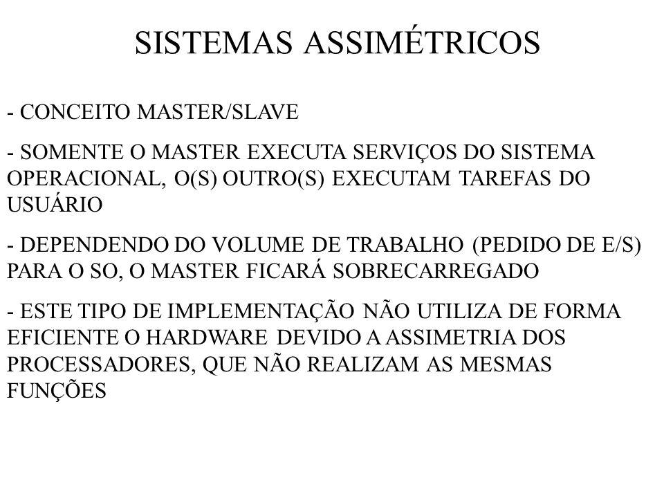 SISTEMAS ASSIMÉTRICOS - CONCEITO MASTER/SLAVE - SOMENTE O MASTER EXECUTA SERVIÇOS DO SISTEMA OPERACIONAL, O(S) OUTRO(S) EXECUTAM TAREFAS DO USUÁRIO - DEPENDENDO DO VOLUME DE TRABALHO (PEDIDO DE E/S) PARA O SO, O MASTER FICARÁ SOBRECARREGADO - ESTE TIPO DE IMPLEMENTAÇÃO NÃO UTILIZA DE FORMA EFICIENTE O HARDWARE DEVIDO A ASSIMETRIA DOS PROCESSADORES, QUE NÃO REALIZAM AS MESMAS FUNÇÕES