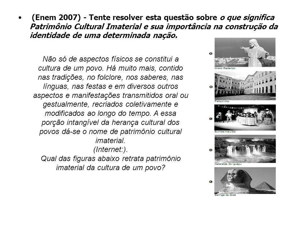 (Enem 2007) - Tente resolver esta questão sobre o que significa Patrimônio Cultural Imaterial e sua importância na construção da identidade de uma det