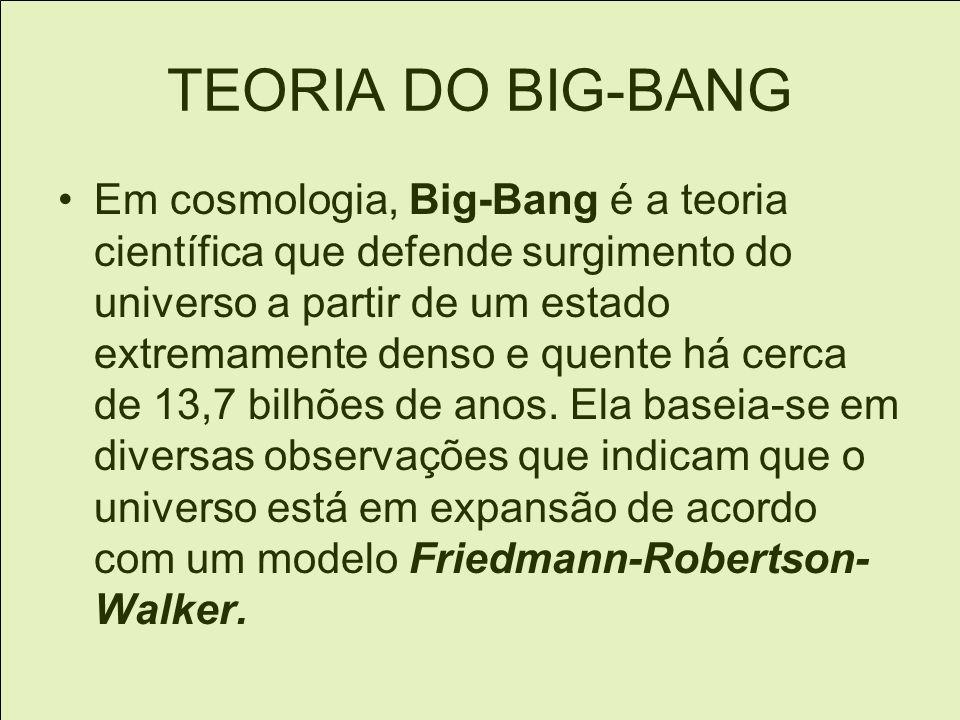 TEORIA DO BIG-BANG Em cosmologia, Big-Bang é a teoria científica que defende surgimento do universo a partir de um estado extremamente denso e quente há cerca de 13,7 bilhões de anos.