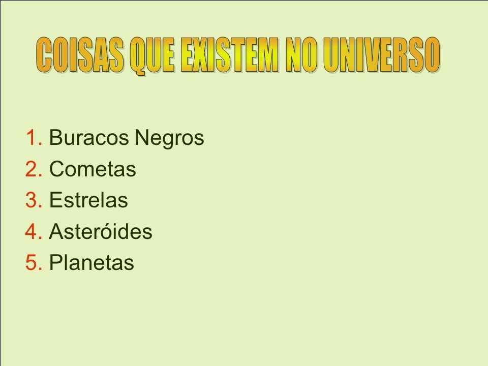1. Buracos Negros 2. Cometas 3. Estrelas 4. Asteróides 5. Planetas