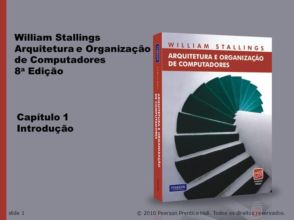 William Stallings Arquitetura e Organização de Computadores 8 a Edição Capítulo 1 Introdução © 2010 Pearson Prentice Hall. Todos os direitos reservado