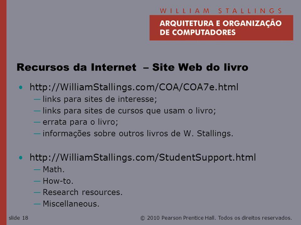 © 2010 Pearson Prentice Hall. Todos os direitos reservados.slide 18 Recursos da Internet – Site Web do livro http://WilliamStallings.com/COA/COA7e.htm