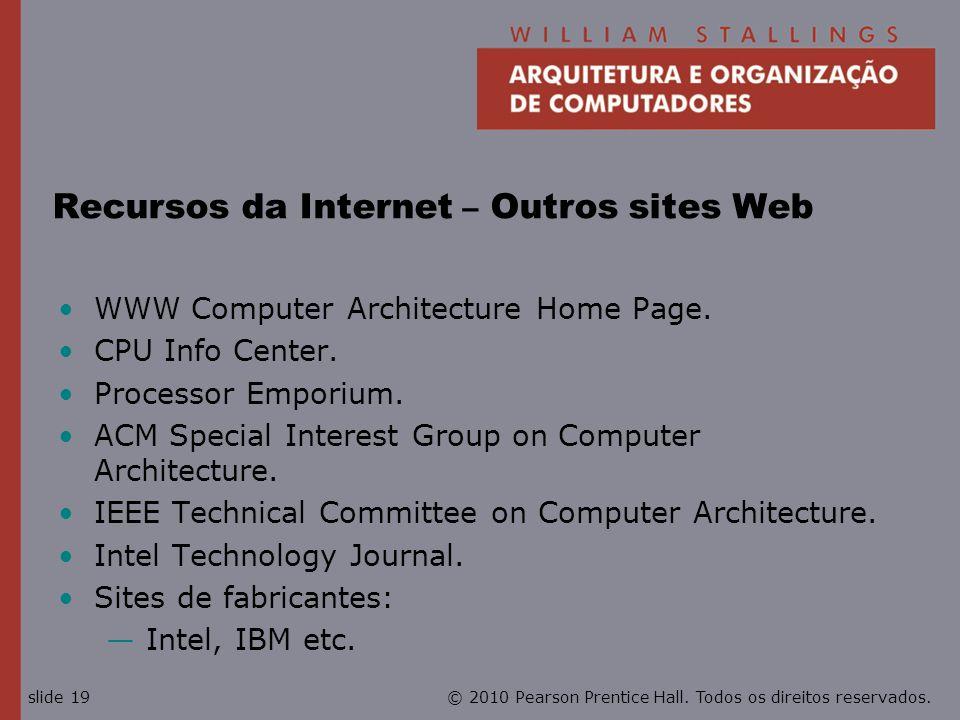 © 2010 Pearson Prentice Hall. Todos os direitos reservados.slide 19 Recursos da Internet – Outros sites Web WWW Computer Architecture Home Page. CPU I