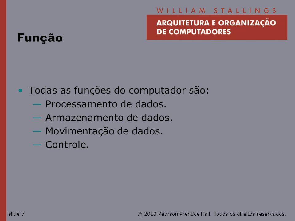 © 2010 Pearson Prentice Hall. Todos os direitos reservados.slide 7 Função Todas as funções do computador são: Processamento de dados. Armazenamento de