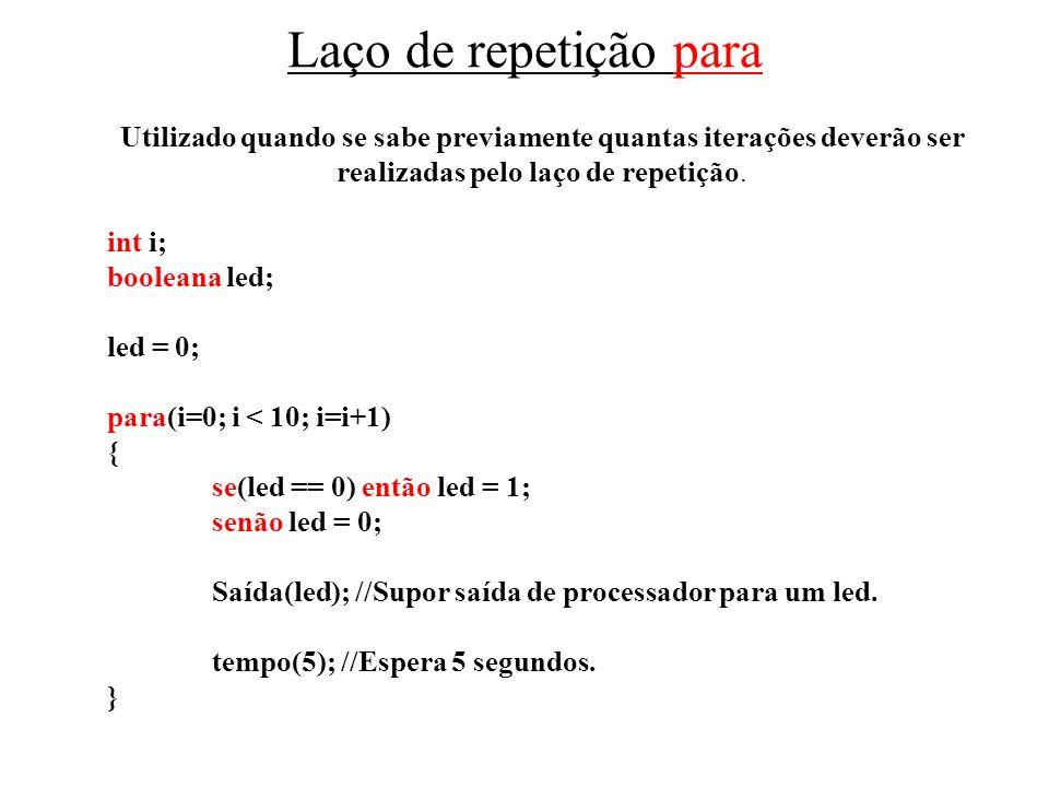 Laço de repetição para Utilizado quando se sabe previamente quantas iterações deverão ser realizadas pelo laço de repetição. int i; booleana led; led