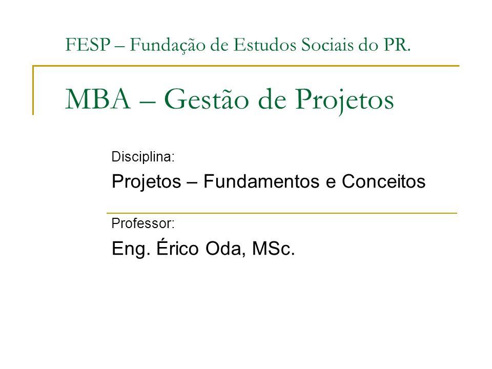 FESP – Fundação de Estudos Sociais do PR. MBA – Gestão de Projetos Disciplina: Projetos – Fundamentos e Conceitos Professor: Eng. Érico Oda, MSc.