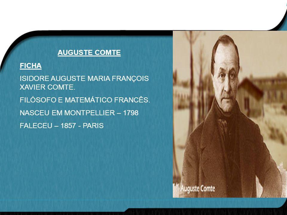 AUGUSTE COMTE FICHA ISIDORE AUGUSTE MARIA FRANÇOIS XAVIER COMTE. FILÓSOFO E MATEMÁTICO FRANCÊS. NASCEU EM MONTPELLIER – 1798 FALECEU – 1857 - PARIS