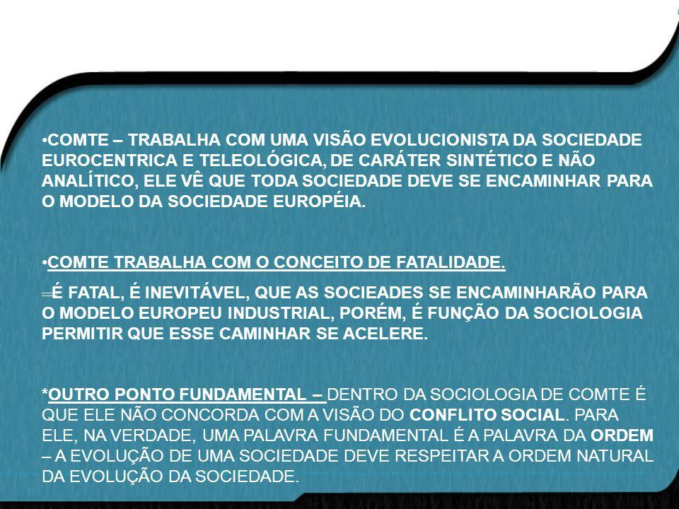 COMTE – TRABALHA COM UMA VISÃO EVOLUCIONISTA DA SOCIEDADE EUROCENTRICA E TELEOLÓGICA, DE CARÁTER SINTÉTICO E NÃO ANALÍTICO, ELE VÊ QUE TODA SOCIEDADE