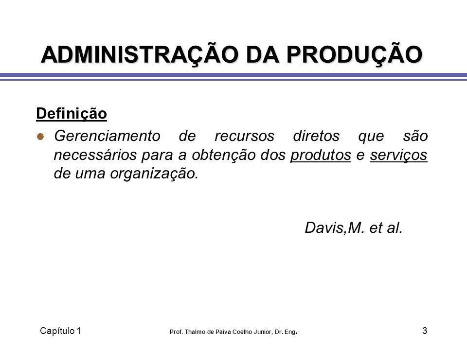 Capítulo 1 Prof. Thalmo de Paiva Coelho Junior, Dr. Eng.3 ADMINISTRAÇÃO DA PRODUÇÃO Definição l Gerenciamento de recursos diretos que são necessários
