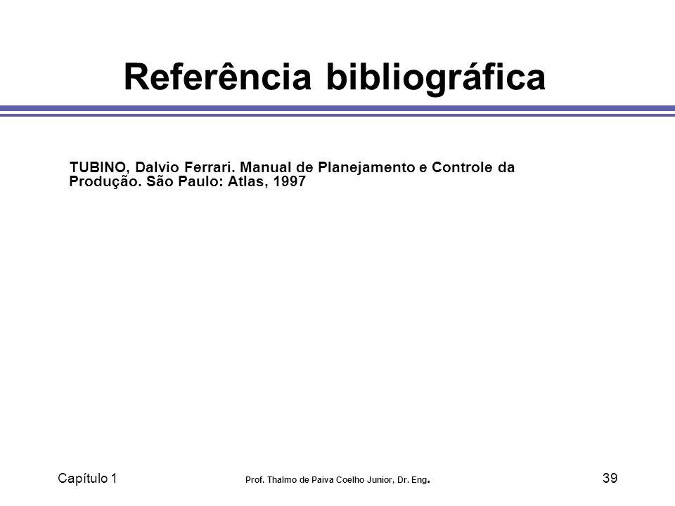 Capítulo 1 Prof. Thalmo de Paiva Coelho Junior, Dr. Eng.39 Referência bibliográfica TUBINO, Dalvio Ferrari. Manual de Planejamento e Controle da Produ