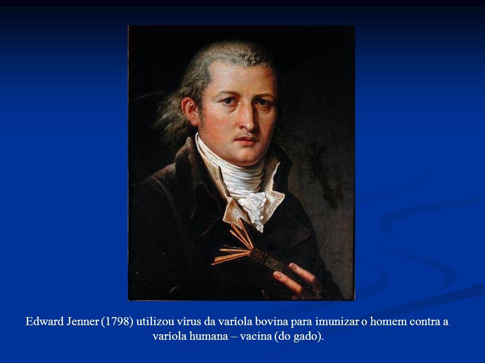 Edward Jenner (1798) utilizou vírus da varíola bovina para imunizar o homem contra a varíola humana – vacina (do gado).