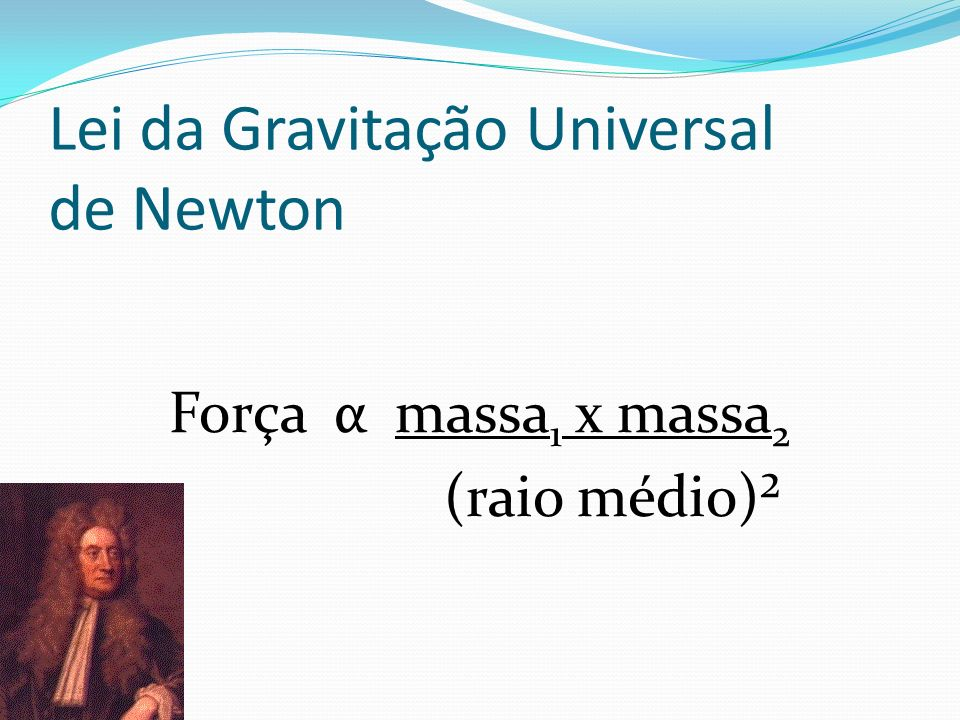 Lei da Gravitação Universal de Newton Força α massa 1 x massa 2 (raio médio)²