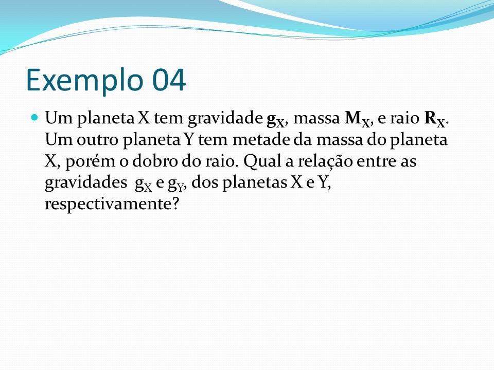 Exemplo 04 Um planeta X tem gravidade g X, massa M X, e raio R X. Um outro planeta Y tem metade da massa do planeta X, porém o dobro do raio. Qual a r