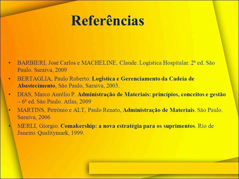 Referências BARBIERI, José Carlos e MACHELINE, Claude. Logística Hospitalar. 2ª ed. São Paulo. Saraiva, 2009 BERTAGLIA, Paulo Roberto: Log í stica e G