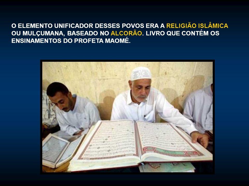 O ELEMENTO UNIFICADOR DESSES POVOS ERA A RELIGIÃO ISLÂMICA OU MULÇUMANA, BASEADO NO ALCORÃO. LIVRO QUE CONTÉM OS ENSINAMENTOS DO PROFETA MAOMÉ.
