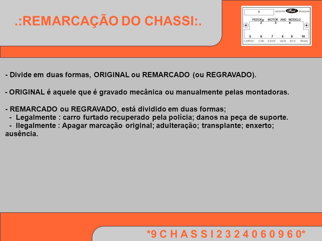 *9 C H A S S I 2 3 2 4 0 6 0 9 6 0*.:REMARCAÇÃO DO CHASSI:. - Divide em duas formas, ORIGINAL ou REMARCADO (ou REGRAVADO). - ORIGINAL é aquele que é g