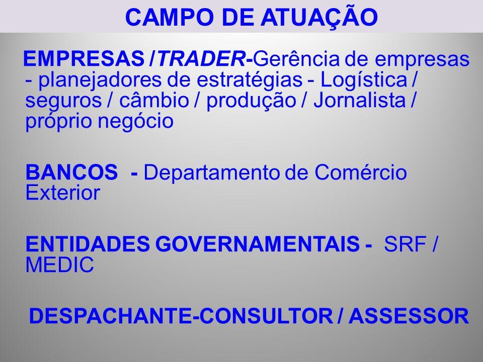 CAMPO DE ATUAÇÃO EMPRESAS /TRADER-Gerência de empresas - planejadores de estratégias - Logística / seguros / câmbio / produção / Jornalista / próprio negócio BANCOS - Departamento de Comércio Exterior ENTIDADES GOVERNAMENTAIS - SRF / MEDIC DESPACHANTE-CONSULTOR / ASSESSOR