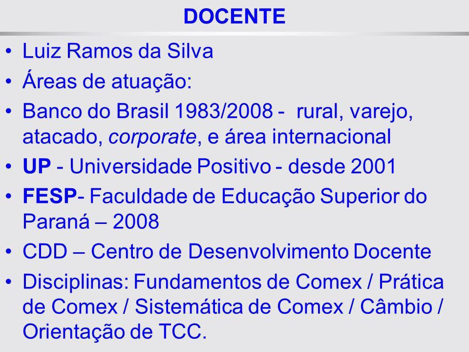 DOCENTE Luiz Ramos da Silva Áreas de atuação: Banco do Brasil 1983/2008 - rural, varejo, atacado, corporate, e área internacional UP - Universidade Positivo - desde 2001 FESP- Faculdade de Educação Superior do Paraná – 2008 CDD – Centro de Desenvolvimento Docente Disciplinas: Fundamentos de Comex / Prática de Comex / Sistemática de Comex / Câmbio / Orientação de TCC.