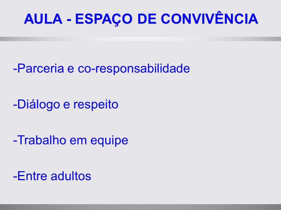 AULA - ESPAÇO DE CONVIVÊNCIA -Parceria e co-responsabilidade -Diálogo e respeito -Trabalho em equipe -Entre adultos