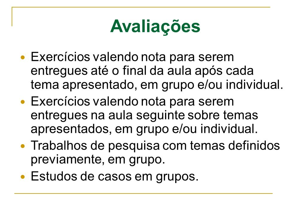 Avaliações Exercícios valendo nota para serem entregues até o final da aula após cada tema apresentado, em grupo e/ou individual. Exercícios valendo n