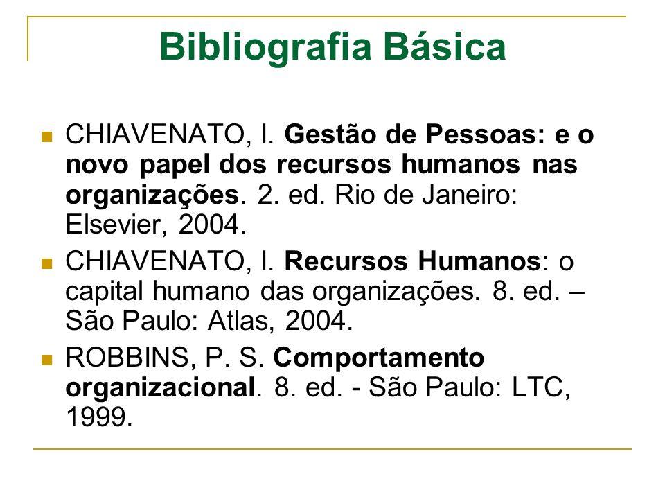 Bibliografia Básica CHIAVENATO, I. Gestão de Pessoas: e o novo papel dos recursos humanos nas organizações. 2. ed. Rio de Janeiro: Elsevier, 2004. CHI
