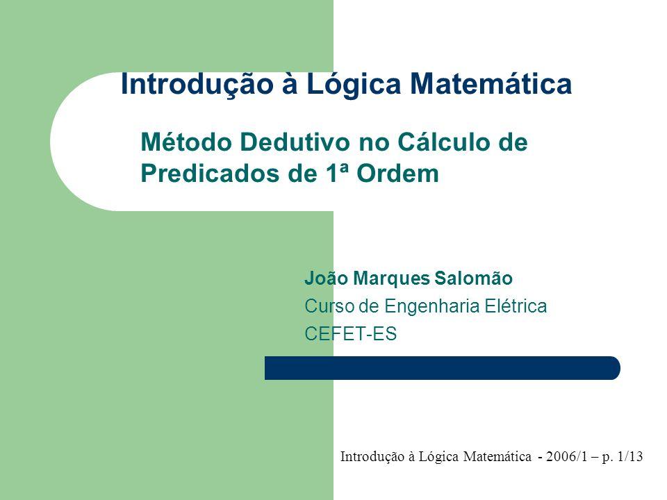 Introdução à Lógica Matemática Método Dedutivo no Cálculo de Predicados de 1ª Ordem João Marques Salomão Curso de Engenharia Elétrica CEFET-ES Introdu