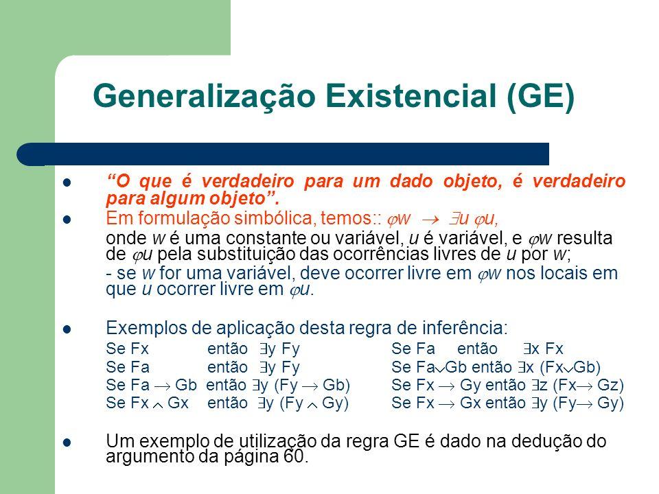 Generalização Existencial (GE) O que é verdadeiro para um dado objeto, é verdadeiro para algum objeto. Em formulação simbólica, temos:: w u u, onde w
