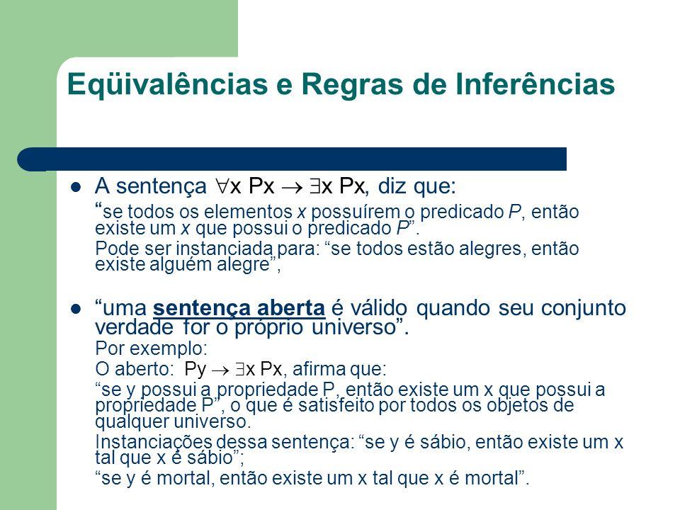 Eqüivalências e Regras de Inferências A sentença x Px x Px, diz que: se todos os elementos x possuírem o predicado P, então existe um x que possui o p