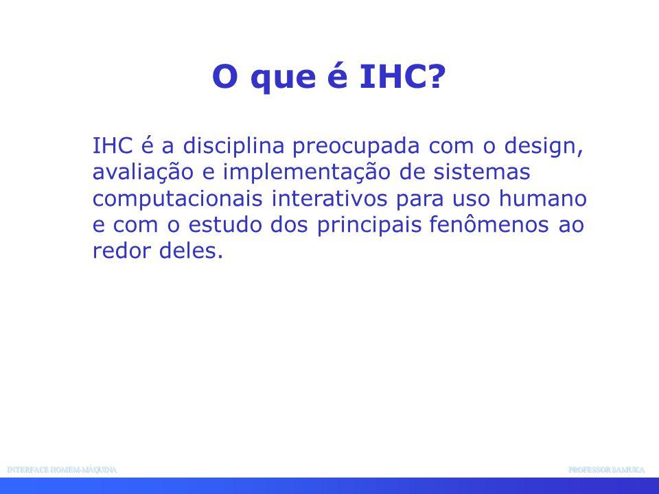 INTERFACE HOMEM-MÁQUINA PROFESSOR SAMUKA IHC é a disciplina preocupada com o design, avaliação e implementação de sistemas computacionais interativos