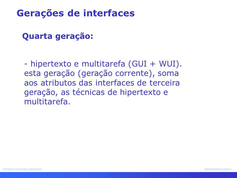 INTERFACE HOMEM-MÁQUINA PROFESSOR SAMUKA - hipertexto e multitarefa (GUI + WUI). esta geração (geração corrente), soma aos atributos das interfaces de