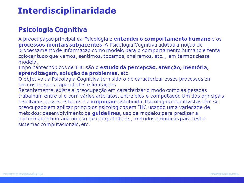 INTERFACE HOMEM-MÁQUINA PROFESSOR SAMUKA Interdisciplinaridade Psicologia Cognitiva A preocupação principal da Psicologia é entender o comportamento h