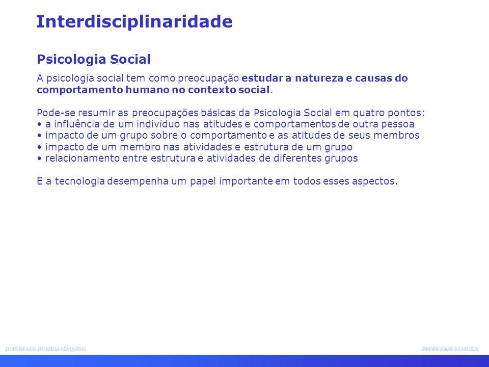 INTERFACE HOMEM-MÁQUINA PROFESSOR SAMUKA Interdisciplinaridade Psicologia Social A psicologia social tem como preocupação estudar a natureza e causas