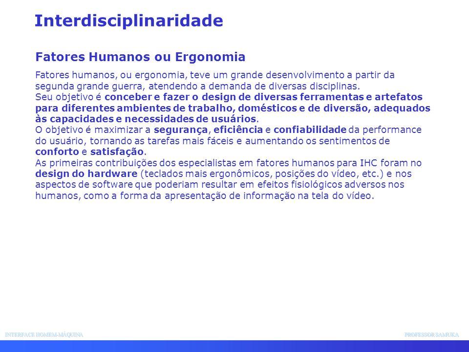INTERFACE HOMEM-MÁQUINA PROFESSOR SAMUKA Interdisciplinaridade Fatores Humanos ou Ergonomia Fatores humanos, ou ergonomia, teve um grande desenvolvime