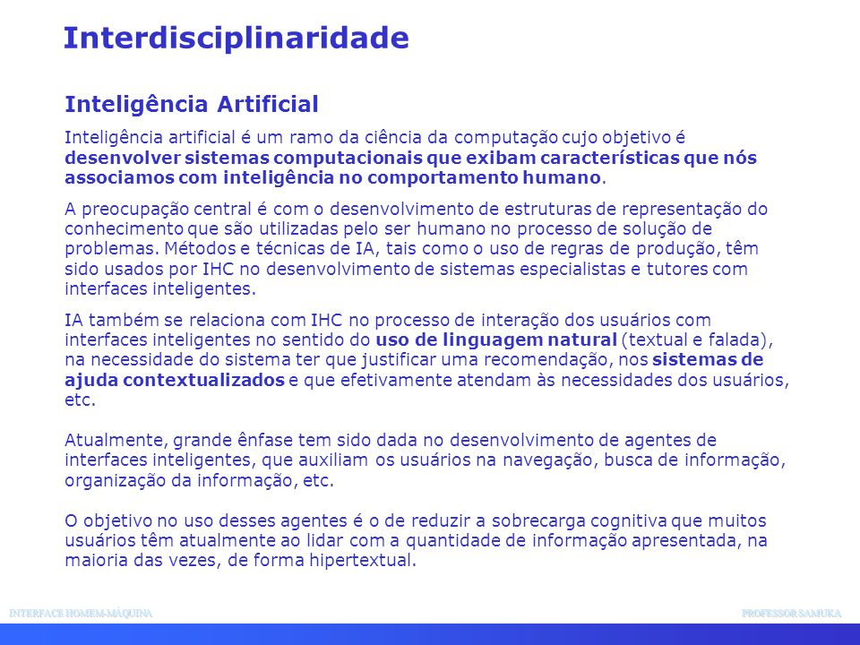 INTERFACE HOMEM-MÁQUINA PROFESSOR SAMUKA Interdisciplinaridade Inteligência Artificial Inteligência artificial é um ramo da ciência da computação cujo