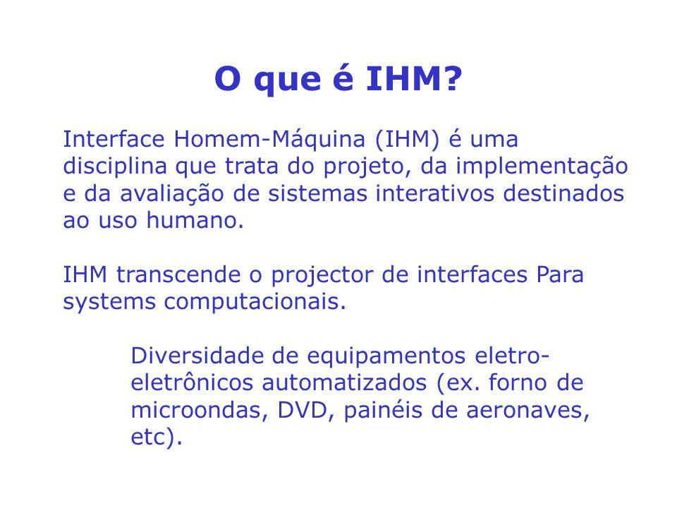 O que é IHM? Interface Homem-Máquina (IHM) é uma disciplina que trata do projeto, da implementação e da avaliação de sistemas interativos destinados a