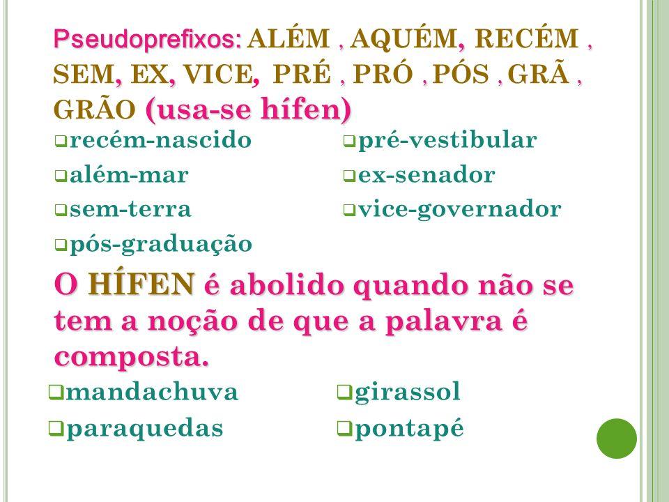 Pseudoprefixos:,,,,,,,,, (usa-se hífen) Pseudoprefixos: ALÉM, AQUÉM, RECÉM, SEM, EX, VICE, PRÉ, PRÓ, PÓS, GRÃ, GRÃO (usa-se hífen) recém-nascido além-