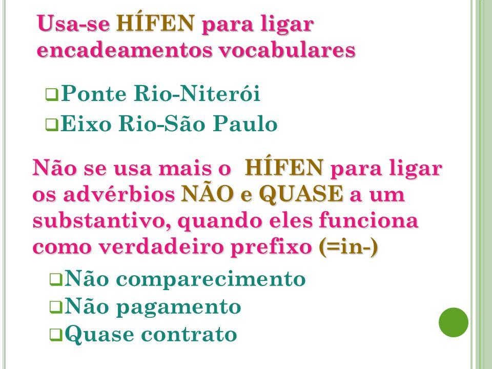 Usa-se HÍFEN para ligar encadeamentos vocabulares Ponte Rio-Niterói Eixo Rio-São Paulo Não se usa mais o HÍFEN para ligar os advérbios NÃO e QUASE a u