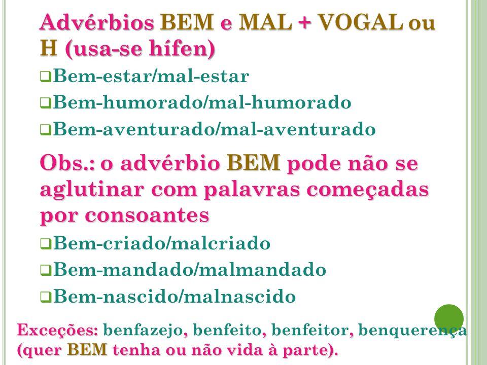 Advérbios BEM e MAL + VOGAL ou H (usa-se hífen) Bem-estar/mal-estar Bem-humorado/mal-humorado Bem-aventurado/mal-aventurado Bem-criado/malcriado Bem-m