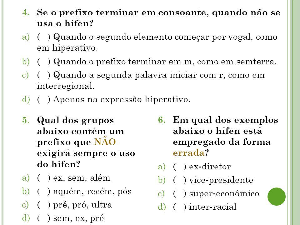 4.Se o prefixo terminar em consoante, quando não se usa o hífen? a)( ) Quando o segundo elemento começar por vogal, como em hiperativo. b)( ) Quando o