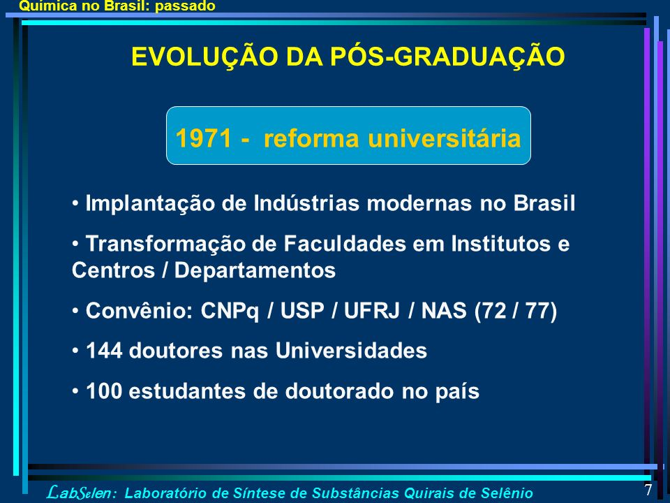 L ab S e len : Laboratório de Síntese de Substâncias Quirais de Selênio 7 1971 - reforma universitária Implantação de Indústrias modernas no Brasil Transformação de Faculdades em Institutos e Centros / Departamentos Convênio: CNPq / USP / UFRJ / NAS (72 / 77) 144 doutores nas Universidades 100 estudantes de doutorado no país EVOLUÇÃO DA PÓS-GRADUAÇÃO Química no Brasil: passado