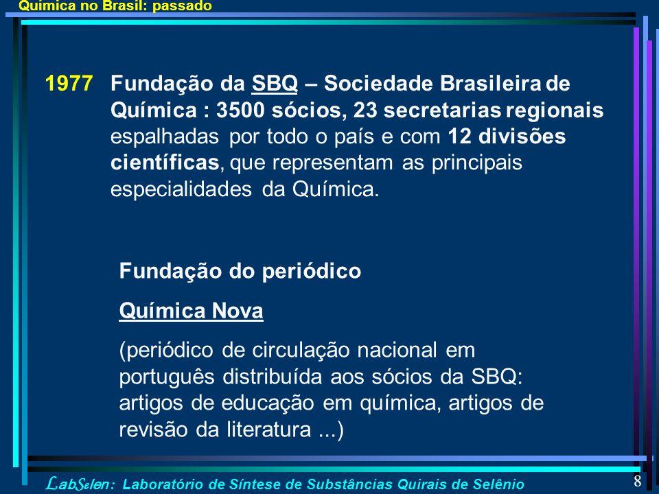 L ab S e len : Laboratório de Síntese de Substâncias Quirais de Selênio 8 1977 Fundação da SBQ – Sociedade Brasileira de Química : 3500 sócios, 23 secretarias regionais espalhadas por todo o país e com 12 divisões científicas, que representam as principais especialidades da Química.