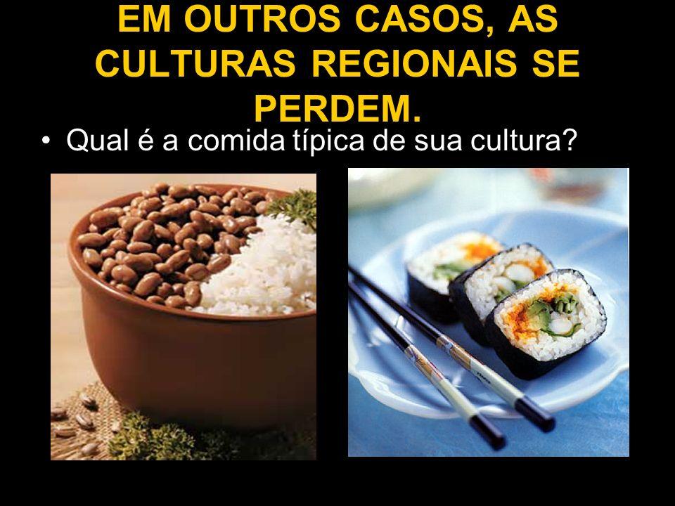 EM OUTROS CASOS, AS CULTURAS REGIONAIS SE PERDEM. Qual é a comida típica de sua cultura?