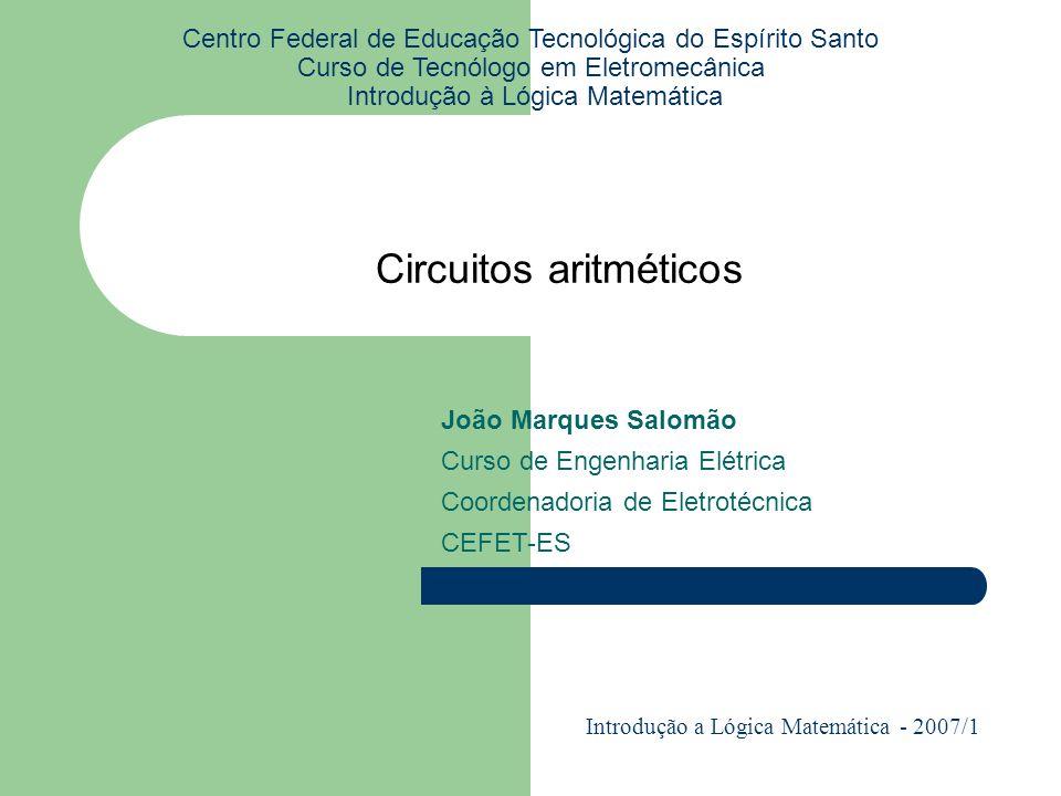 Circuitos aritméticos Centro Federal de Educação Tecnológica do Espírito Santo Curso de Tecnólogo em Eletromecânica Introdução à Lógica Matemática Joã