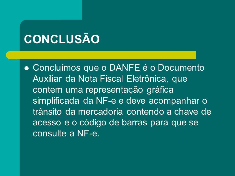 CONCLUSÃO Concluímos que o DANFE é o Documento Auxiliar da Nota Fiscal Eletrônica, que contem uma representação gráfica simplificada da NF-e e deve ac